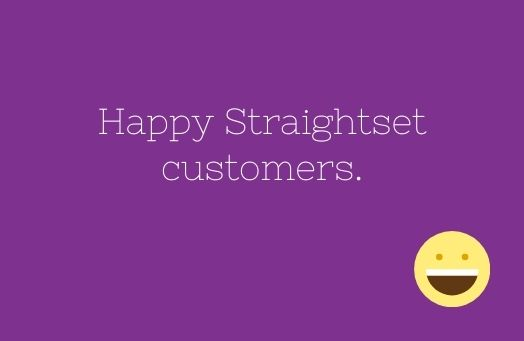 Some happy Straightset Service customers